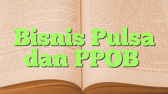 Bisnis Pulsa dan PPOB